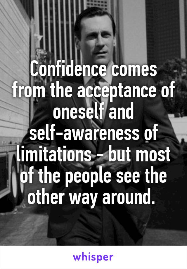 Confidence comes from the acceptance of oneself and self-awareness of limitations - but most of the people see the other way around.