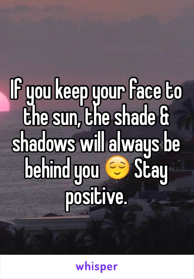 If you keep your face to the sun, the shade & shadows will always be behind you 😌 Stay positive.