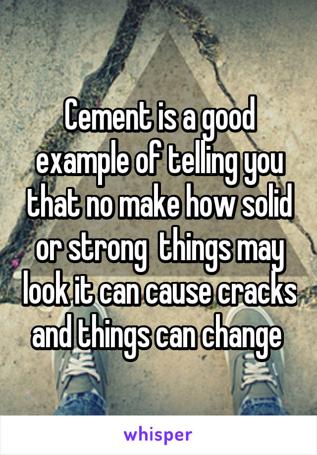 Cement is a good example of telling you that no make how solid or strong  things may look it can cause cracks and things can change