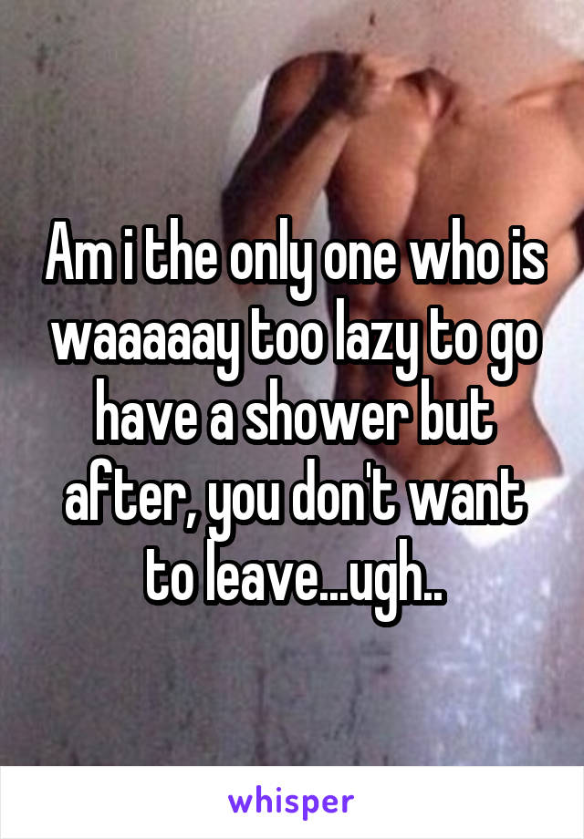 Am i the only one who is waaaaay too lazy to go have a shower but after, you don't want to leave...ugh..