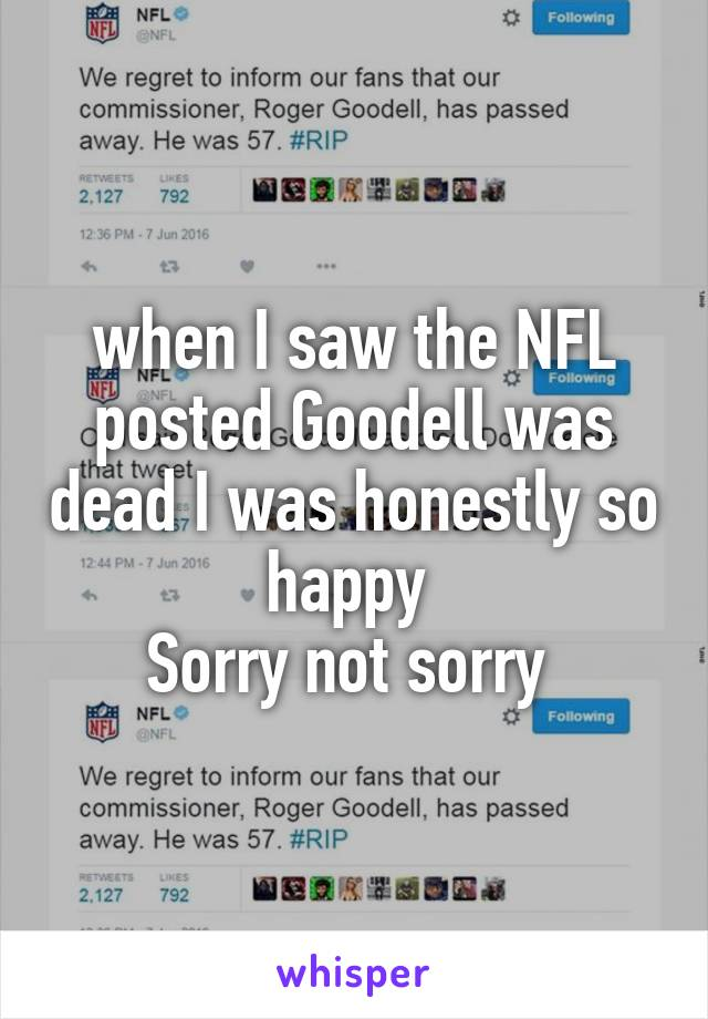 when I saw the NFL posted Goodell was dead I was honestly so happy  Sorry not sorry