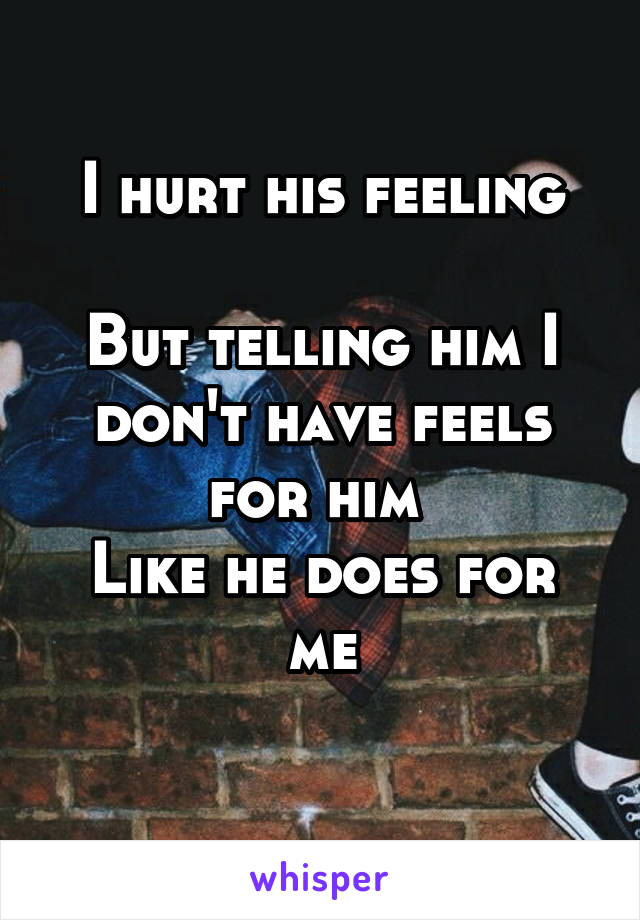 I hurt his feeling  But telling him I don't have feels for him  Like he does for me