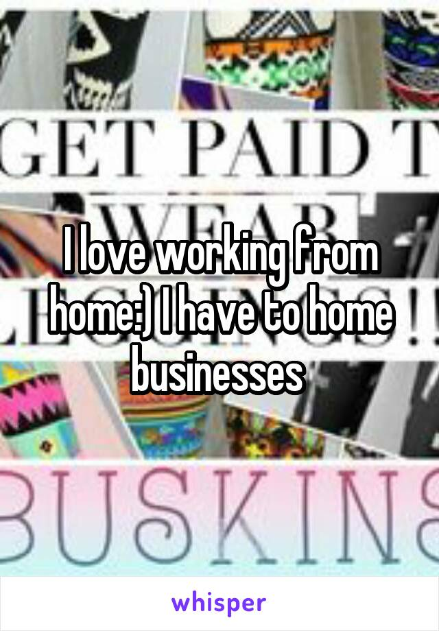 I love working from home:) I have to home businesses