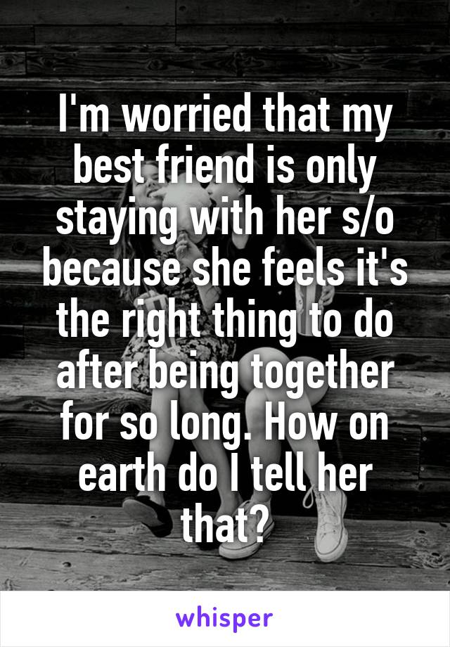 I'm worried that my best friend is only staying with her s/o because she feels it's the right thing to do after being together for so long. How on earth do I tell her that?