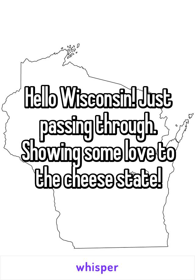 Hello Wisconsin! Just passing through. Showing some love to the cheese state!