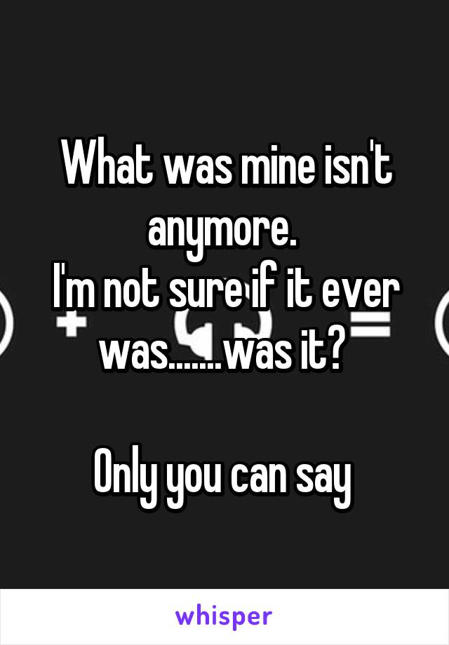 What was mine isn't anymore.  I'm not sure if it ever was.......was it?   Only you can say