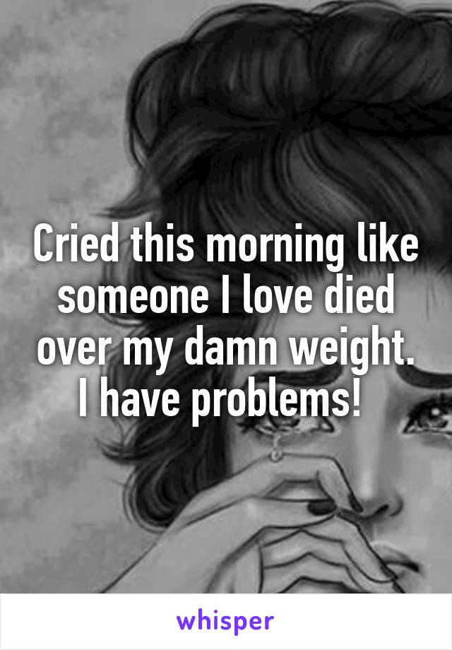 Cried this morning like someone I love died over my damn weight. I have problems!