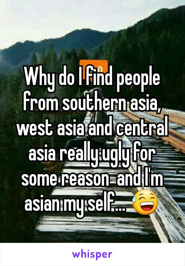 Why do I find people from southern asia,  west asia and central asia really ugly for some reason  and I'm asian my self... 😅