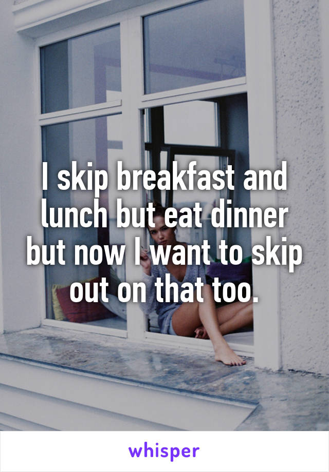 I skip breakfast and lunch but eat dinner but now I want to skip out on that too.