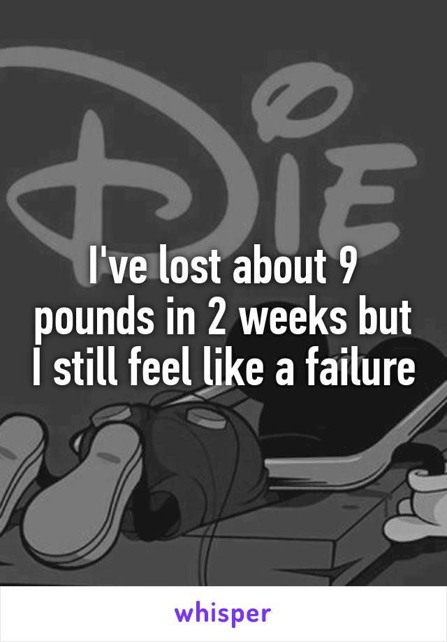 I've lost about 9 pounds in 2 weeks but I still feel like a failure