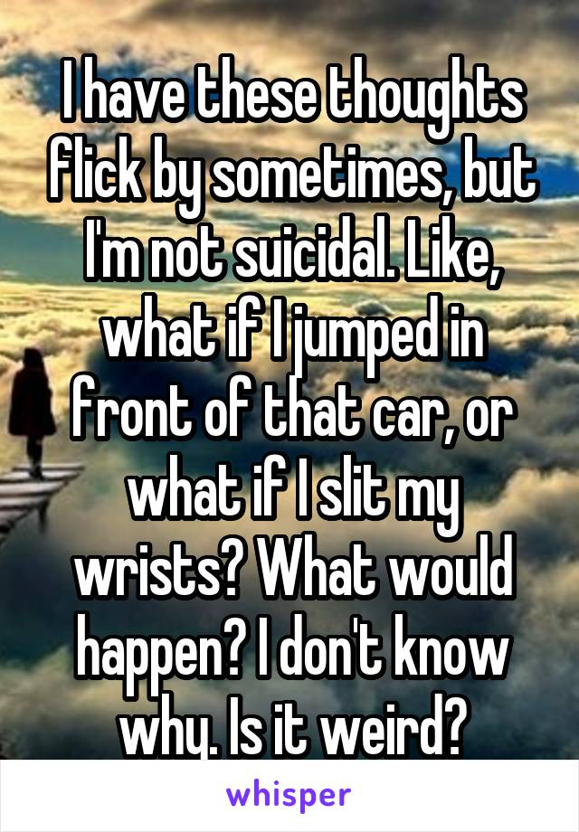 I have these thoughts flick by sometimes, but I'm not suicidal. Like, what if I jumped in front of that car, or what if I slit my wrists? What would happen? I don't know why. Is it weird?