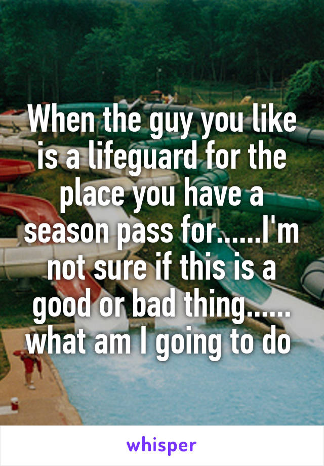 When the guy you like is a lifeguard for the place you have a season pass for......I'm not sure if this is a good or bad thing...... what am I going to do