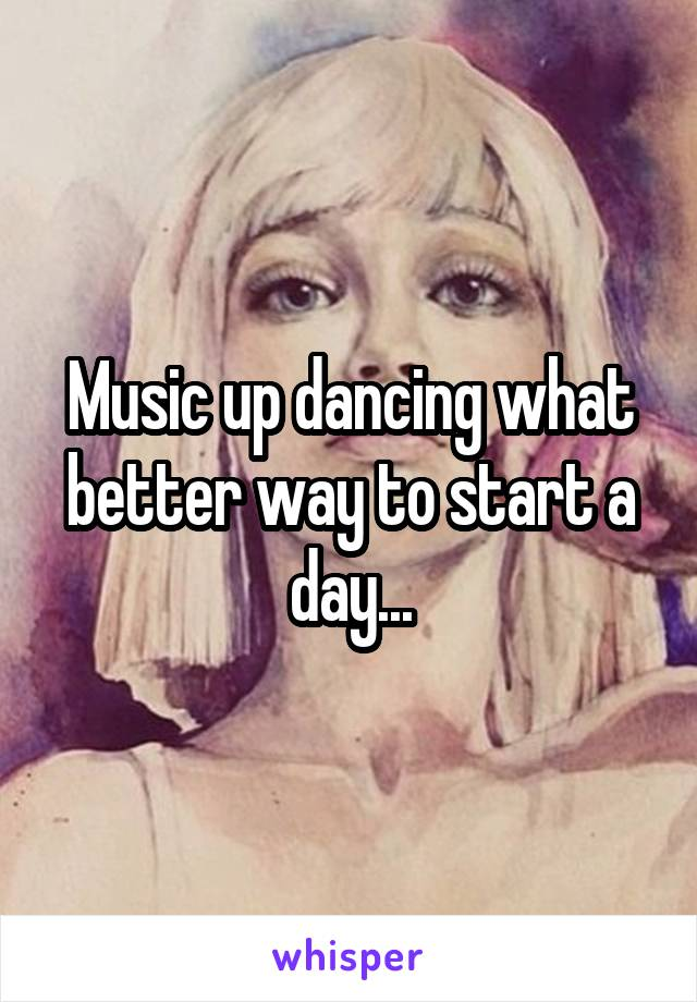 Music up dancing what better way to start a day...