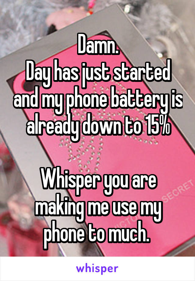 Damn. Day has just started and my phone battery is already down to 15%  Whisper you are making me use my phone to much.