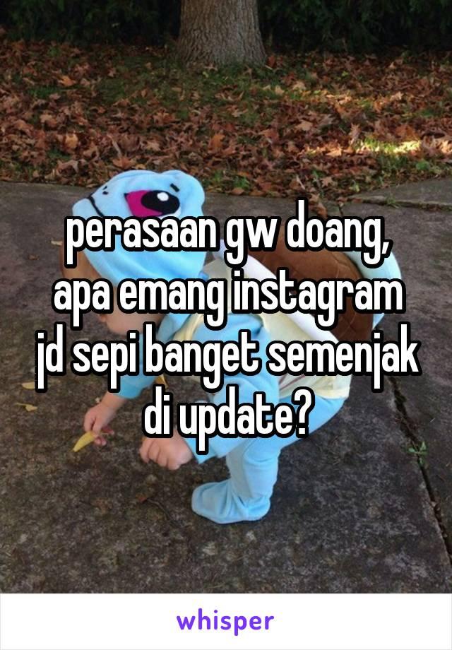 perasaan gw doang, apa emang instagram jd sepi banget semenjak di update?
