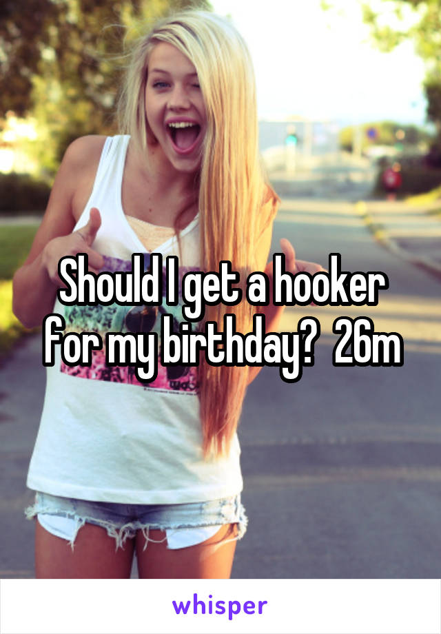Should I get a hooker for my birthday?  26m