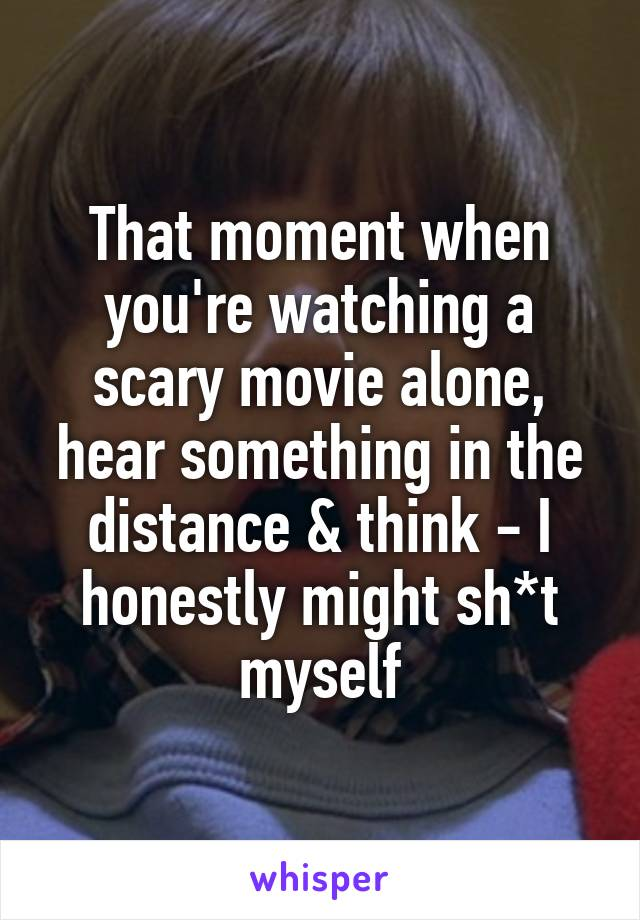 That moment when you're watching a scary movie alone, hear something in the distance & think - I honestly might sh*t myself
