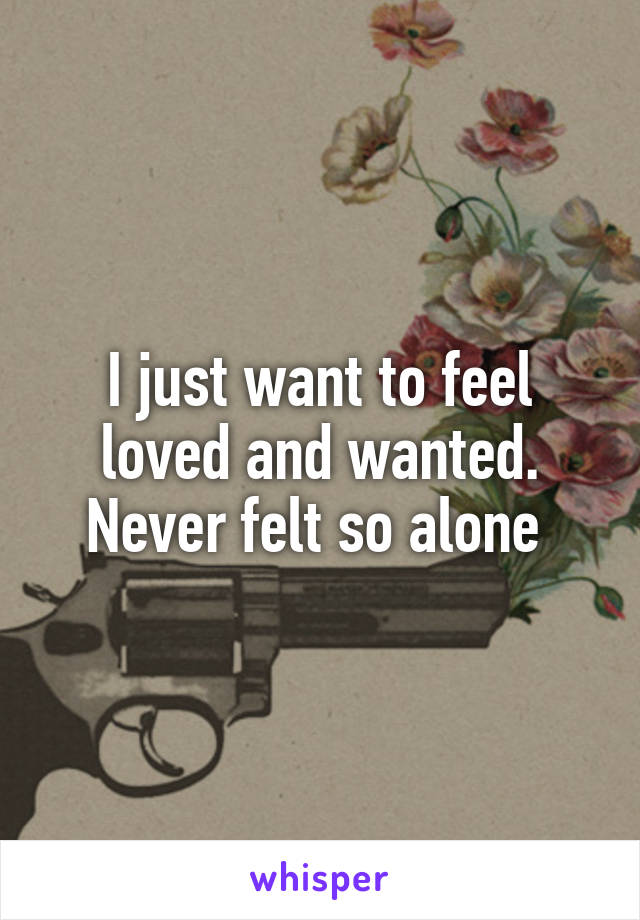 I just want to feel loved and wanted. Never felt so alone