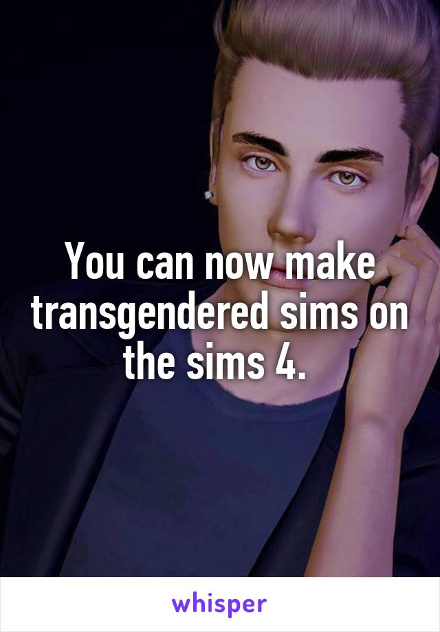 You can now make transgendered sims on the sims 4.
