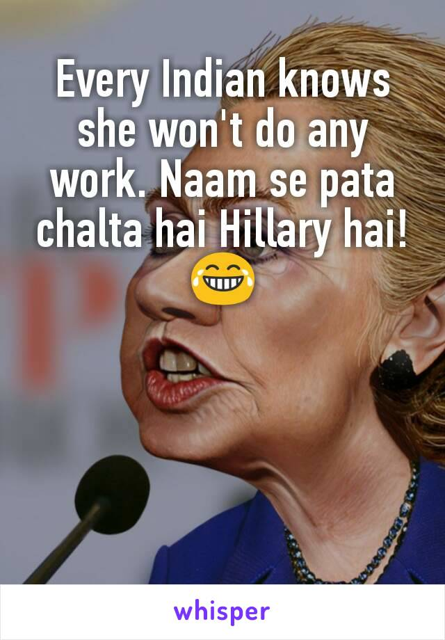 Every Indian knows she won't do any work. Naam se pata chalta hai Hillary hai! 😂