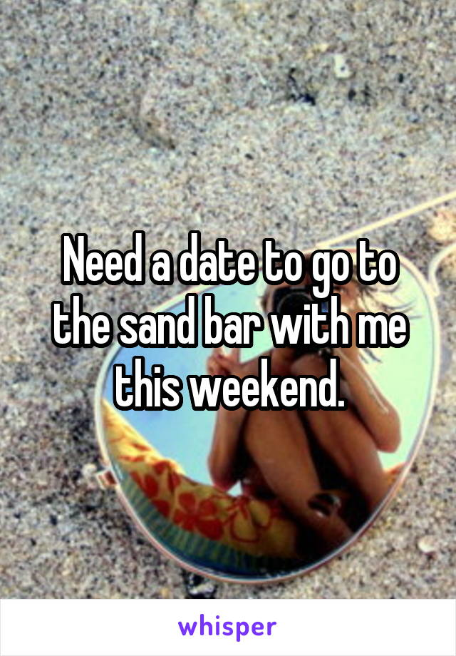 Need a date to go to the sand bar with me this weekend.