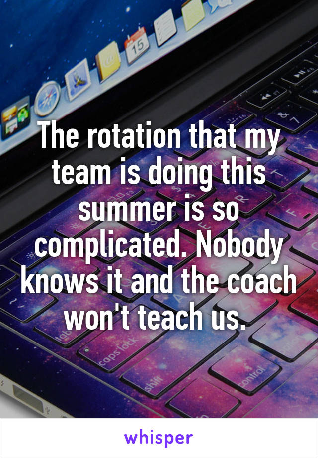 The rotation that my team is doing this summer is so complicated. Nobody knows it and the coach won't teach us.