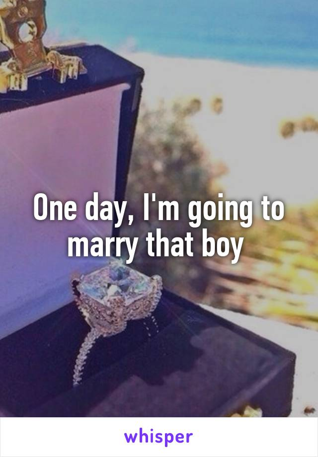 One day, I'm going to marry that boy