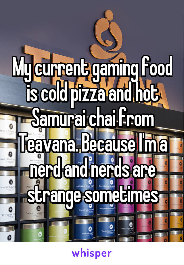 My current gaming food is cold pizza and hot Samurai chai from Teavana. Because I'm a nerd and nerds are strange sometimes
