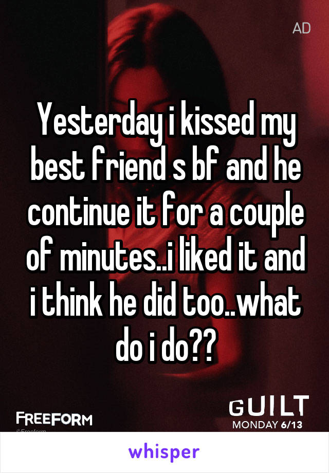 Yesterday i kissed my best friend s bf and he continue it for a couple of minutes..i liked it and i think he did too..what do i do??