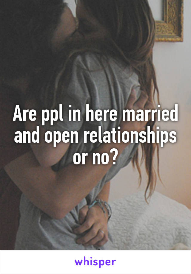 Are ppl in here married and open relationships or no?