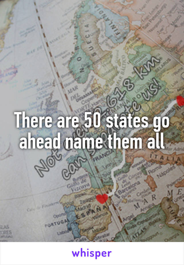 There are 50 states go ahead name them all