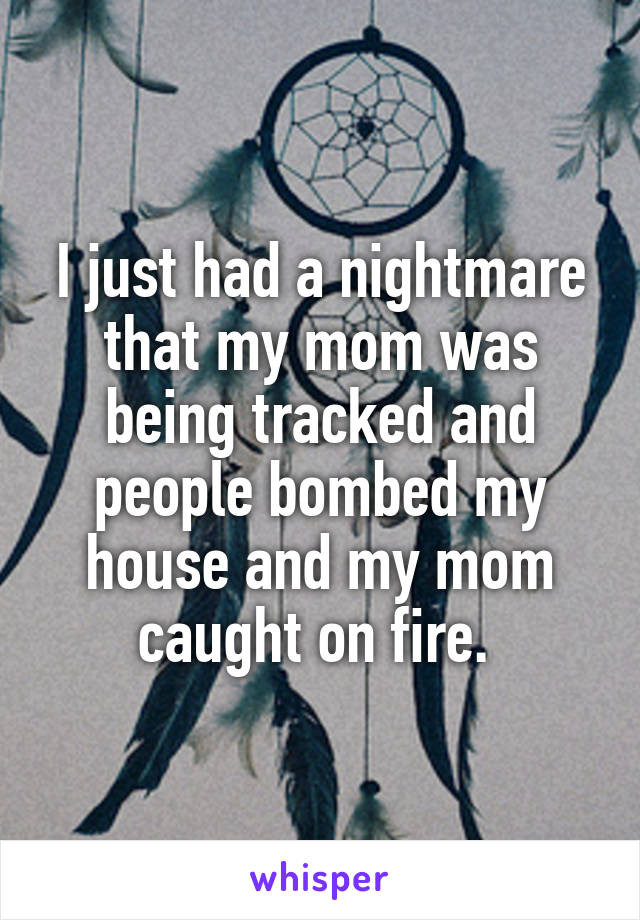 I just had a nightmare that my mom was being tracked and people bombed my house and my mom caught on fire.