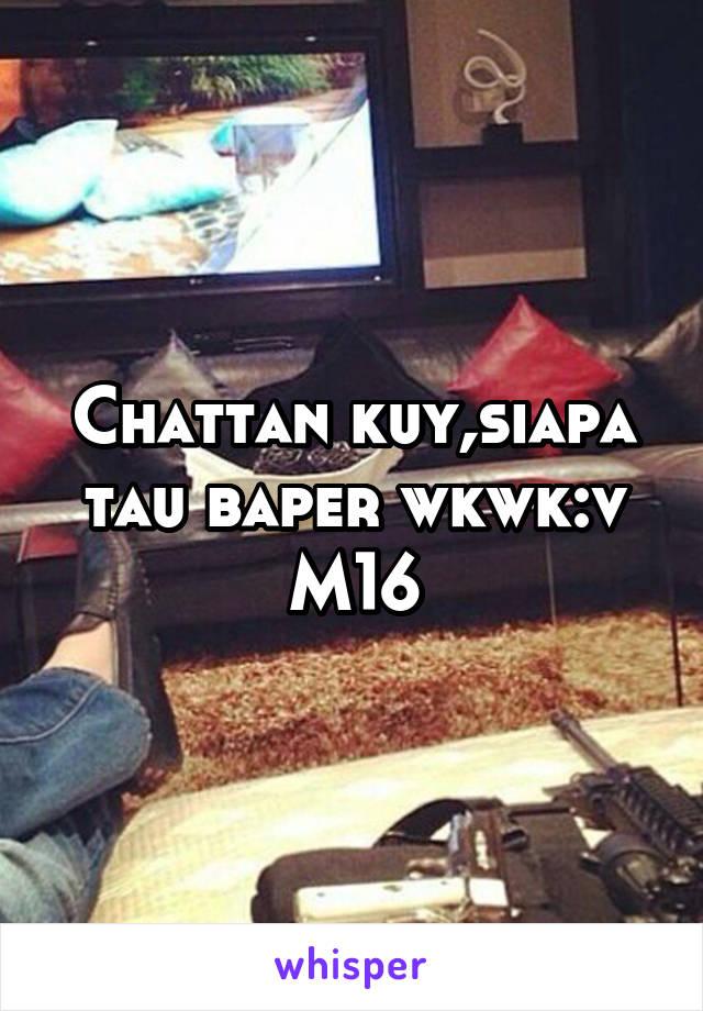 Chattan kuy,siapa tau baper wkwk:v M16