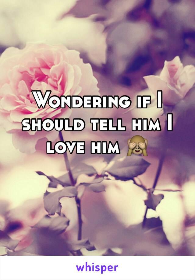 Wondering if I should tell him I love him 🙈