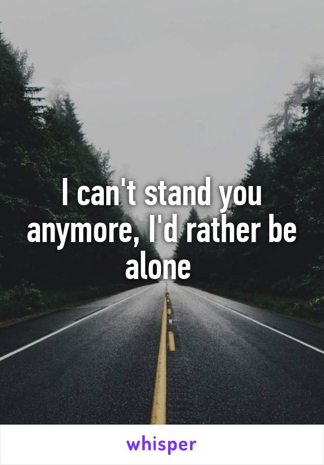 I can't stand you anymore, I'd rather be alone