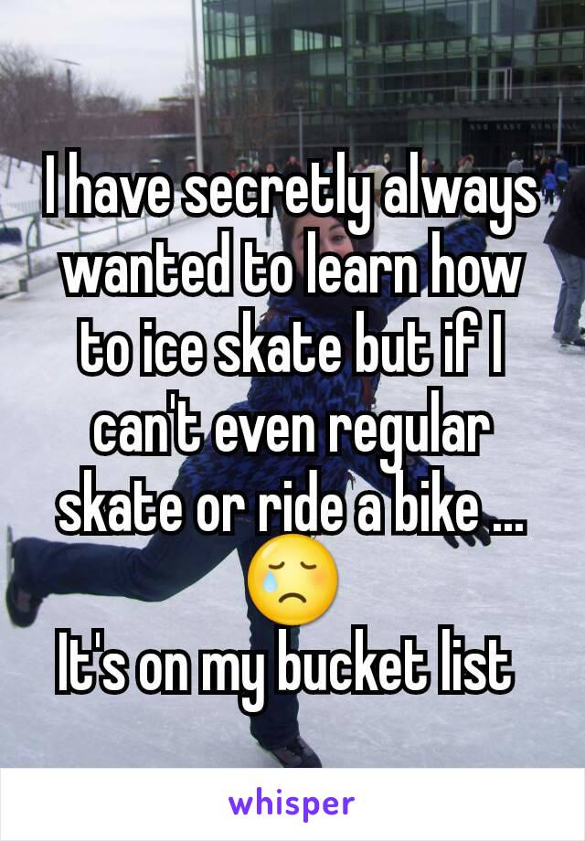 I have secretly always wanted to learn how to ice skate but if I can't even regular skate or ride a bike ...😢 It's on my bucket list