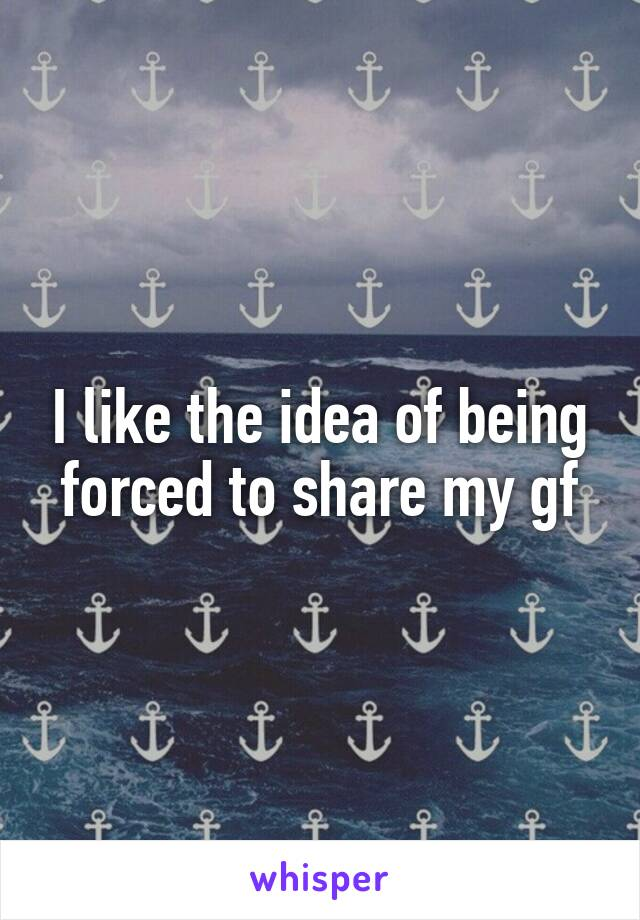 I like the idea of being forced to share my gf