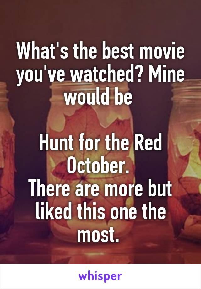 What's the best movie you've watched? Mine would be   Hunt for the Red October.  There are more but liked this one the most.
