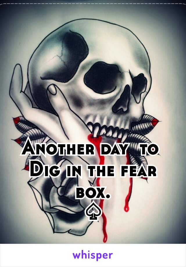 Another day  to  Dig in the fear box. ♤