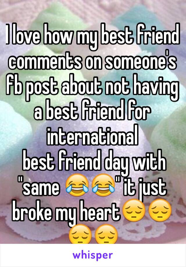 """I love how my best friend comments on someone's fb post about not having a best friend for international   best friend day with """"same 😂😂"""" it just broke my heart😔😔😔😔"""