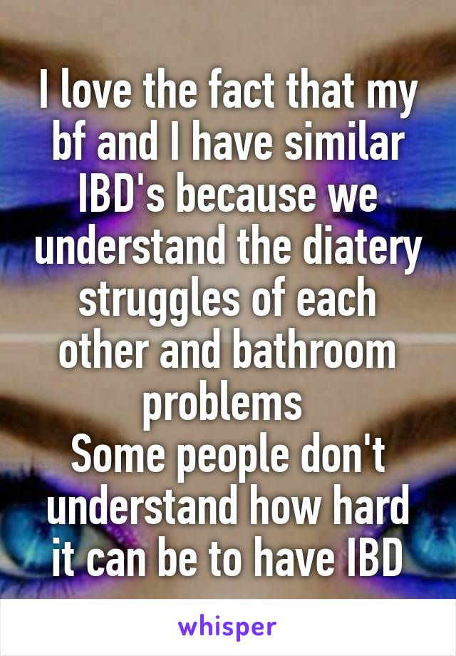 I love the fact that my bf and I have similar IBD's because we understand the diatery struggles of each other and bathroom problems  Some people don't understand how hard it can be to have IBD