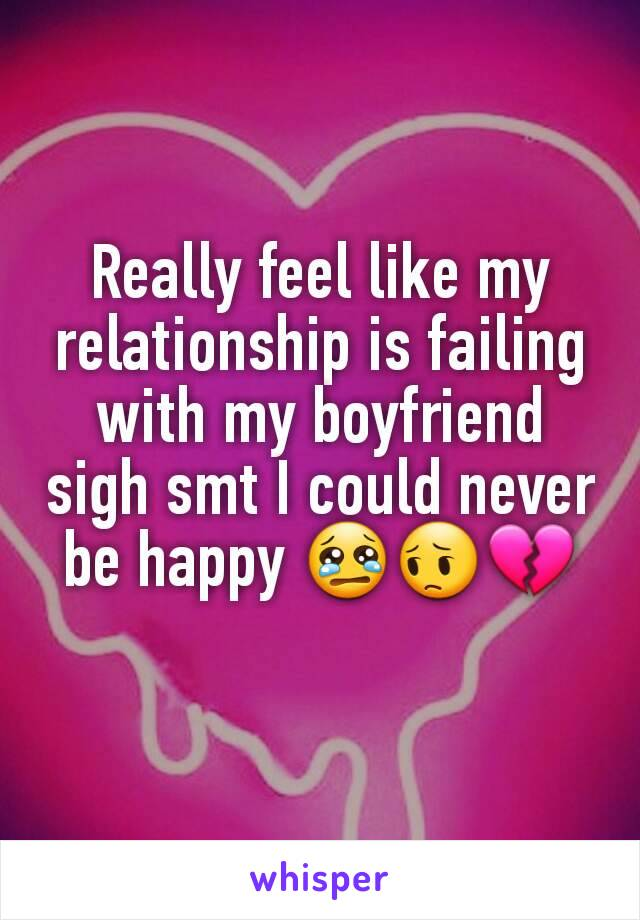 Really feel like my relationship is failing with my boyfriend sigh smt I could never be happy 😢😔💔