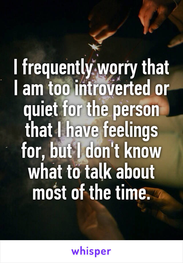 I frequently worry that I am too introverted or quiet for the person that I have feelings for, but I don't know what to talk about most of the time.