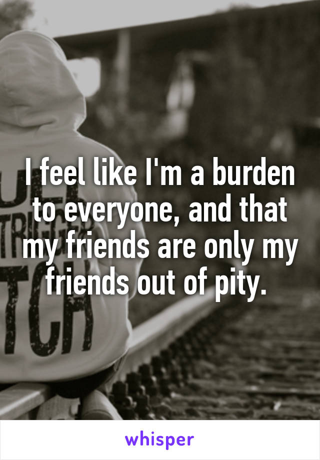 I feel like I'm a burden to everyone, and that my friends are only my friends out of pity.