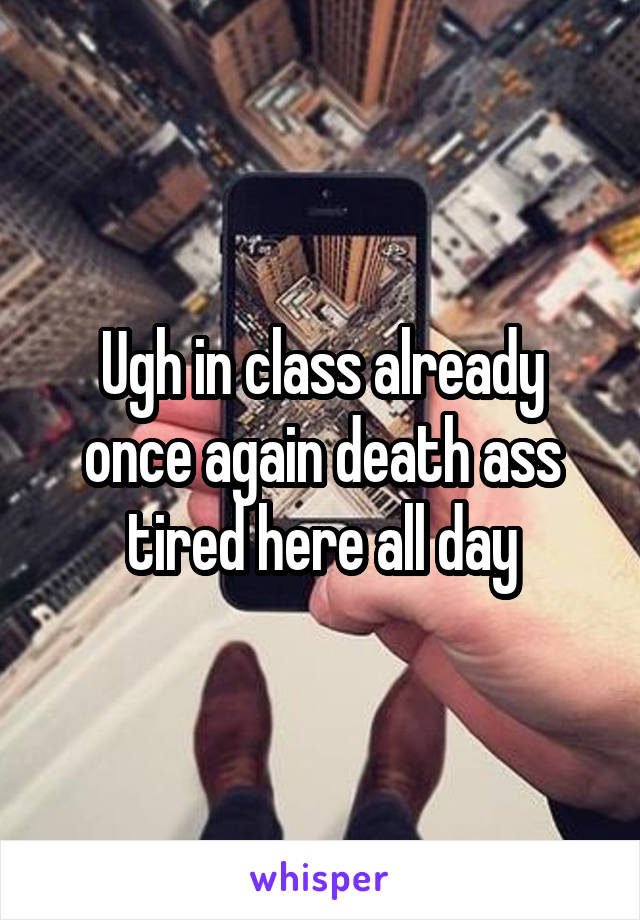 Ugh in class already once again death ass tired here all day