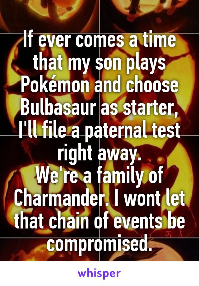 If ever comes a time that my son plays Pokémon and choose Bulbasaur as starter, I'll file a paternal test right away. We're a family of Charmander. I wont let that chain of events be compromised.