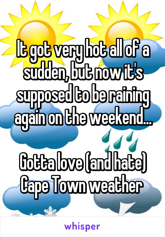 It got very hot all of a sudden, but now it's supposed to be raining again on the weekend...  Gotta love (and hate) Cape Town weather