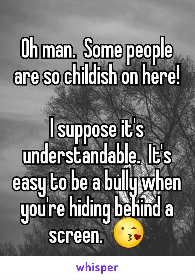 Oh man.  Some people are so childish on here!  I suppose it's understandable.  It's easy to be a bully when you're hiding behind a screen.  😘