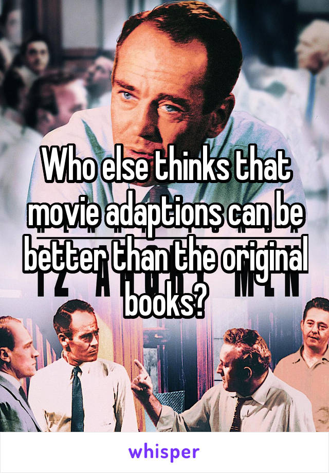 Who else thinks that movie adaptions can be better than the original books?