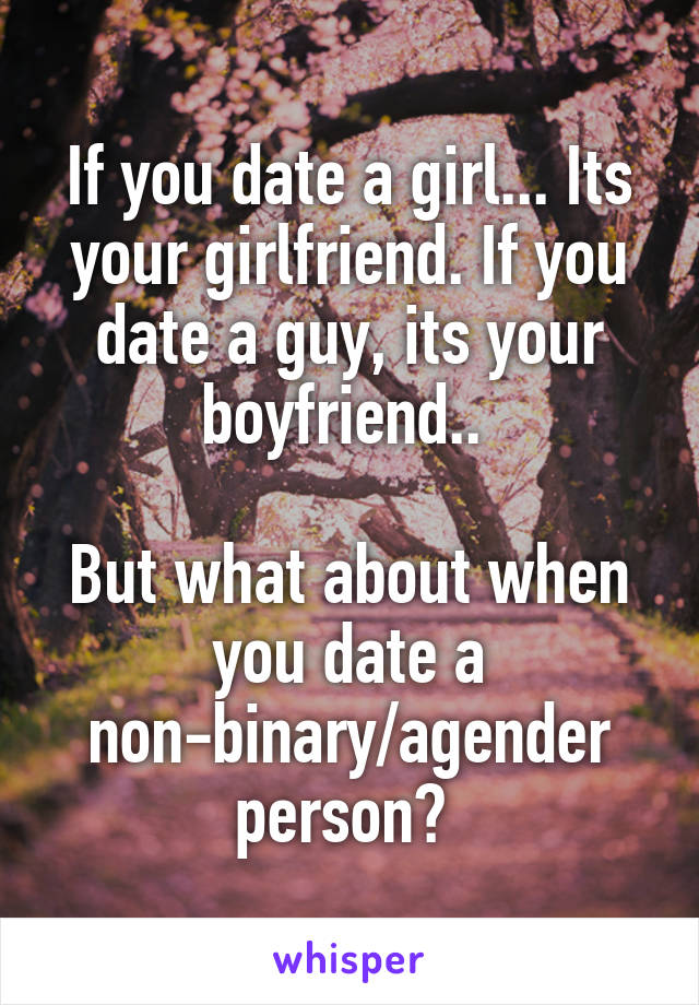 If you date a girl... Its your girlfriend. If you date a guy, its your boyfriend..   But what about when you date a non-binary/agender person?